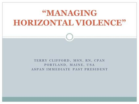 "TERRY CLIFFORD, MSN, RN, CPAN PORTLAND, MAINE, USA ASPAN IMMEDIATE PAST PRESIDENT ""MANAGING HORIZONTAL VIOLENCE"""