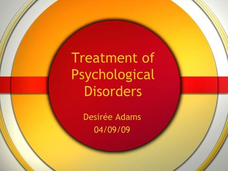 Treatment of Psychological Disorders Desirée Adams 04/09/09.