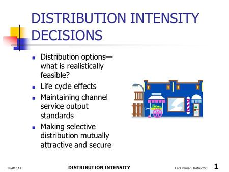 BSAD 113 DISTRIBUTION INTENSITY Lars Perner, Instructor 1 DISTRIBUTION INTENSITY DECISIONS Distribution options— what is realistically feasible? Life cycle.