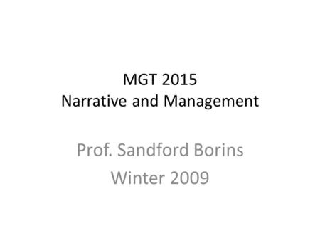 MGT 2015 Narrative and Management Prof. Sandford Borins Winter 2009.