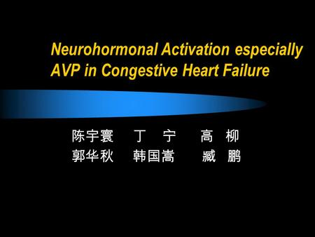 Neurohormonal Activation especially AVP in Congestive Heart Failure 陈宇寰 丁 宁 高 柳 郭华秋 韩国嵩 臧 鹏.