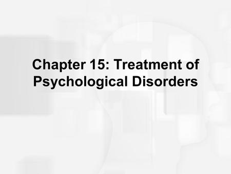 Chapter 15: Treatment of Psychological Disorders.