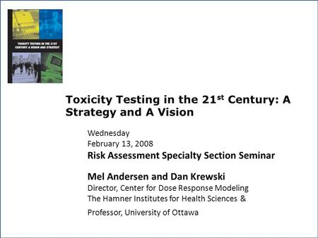 Toxicity Testing in the 21 st Century: A Strategy and A Vision Wednesday February 13, 2008 Risk Assessment Specialty Section Seminar Mel Andersen and Dan.