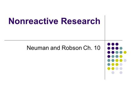Nonreactive Research Neuman and Robson Ch. 10. Reactive vs. nonreactive research Reactive: people being studied are aware of being studied Experiments.