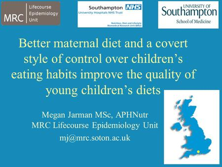 Better maternal diet and a covert style of control over children's eating habits improve the quality of young children's diets Megan Jarman MSc, APHNutr.