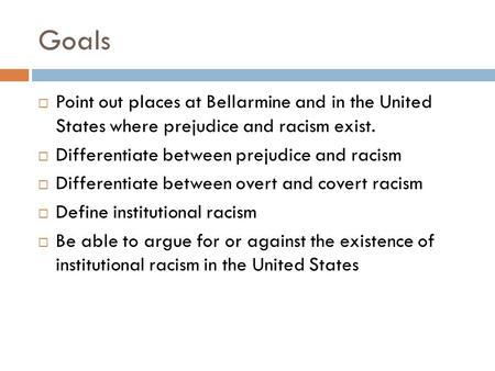 Goals  Point out places at Bellarmine and in the United States where prejudice and racism exist.  Differentiate between prejudice and racism  Differentiate.