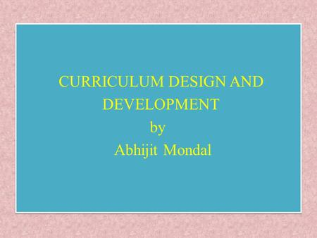 CURRICULUM DESIGN AND DEVELOPMENT by Abhijit Mondal CURRICULUM DESIGN AND DEVELOPMENT by Abhijit Mondal.