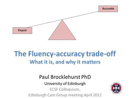 The Fluency-accuracy trade-off What it is, and why it matters Paul Brocklehurst PhD University of Edinburgh ECSF Colloquium, Edinburgh Care Group meeting.