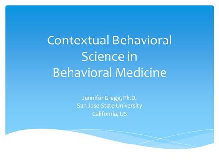 Contextual Behavioral Science in Behavioral Medicine Jennifer Gregg, Ph.D. San Jose State University California, US.
