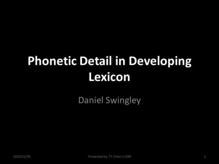 Phonetic Detail in Developing Lexicon Daniel Swingley 2010/11/051Presented by T.Y. Chen in 599.