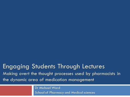 Engaging Students Through Lectures Making overt the thought processes used by pharmacists in the dynamic area of medication management Dr Michael Ward.