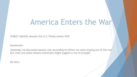America Enters the War SWBAT: Identify reasons the U.S. finally enters WWI Homework: Yesterday we discussed reasons why according to Wilson we were staying.