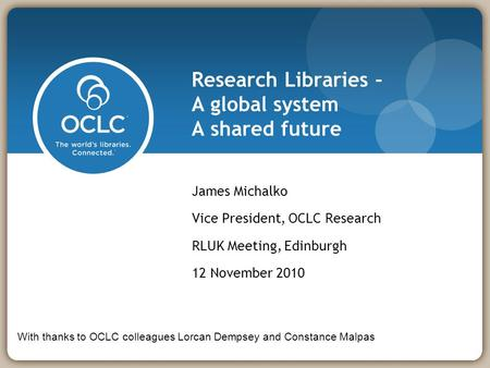 Research Libraries – A global system A shared future James Michalko Vice President, OCLC Research RLUK Meeting, Edinburgh 12 November 2010 With thanks.
