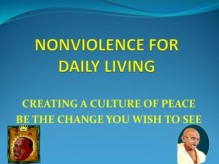 CREATING A CULTURE OF PEACE BE THE CHANGE YOU WISH TO SEE.