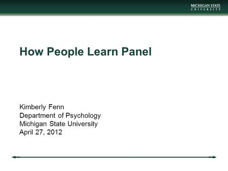How People Learn Panel Kimberly Fenn Department of Psychology Michigan State University April 27, 2012.