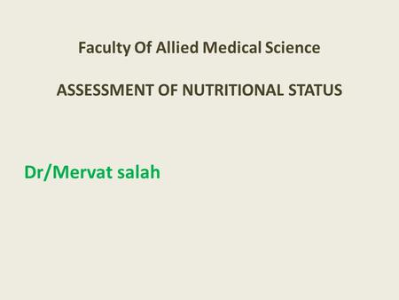 Faculty Of Allied Medical Science ASSESSMENT OF NUTRITIONAL STATUS Dr/Mervat salah.