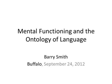 Mental Functioning and the Ontology of Language Barry Smith Buffalo, September 24, 2012.