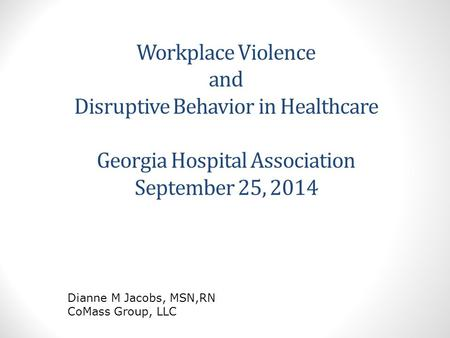 Workplace Violence and Disruptive Behavior in Healthcare Georgia Hospital Association September 25, 2014 Dianne M Jacobs, MSN,RN CoMass Group, LLC.
