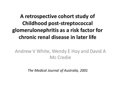A retrospective cohort study of Childhood post-streptococcal glomerulonephritis as a risk factor for chronic renal disease in later life Andrew V White,