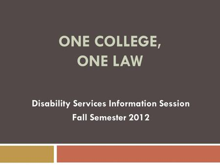 ONE COLLEGE, ONE LAW Disability Services Information Session Fall Semester 2012.
