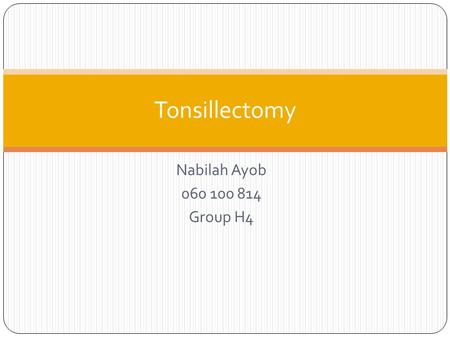 Nabilah Ayob 060 100 814 Group H4 Tonsillectomy. What? Tonsillectomy is defined as the surgical excision of the palatine tonsils. Indications : Absolute.