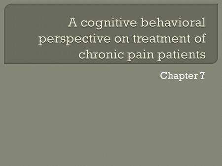 Chapter 7.  CBT model has become the most commonly accepted to conceptualization of pain. It appears to have a heuristic value for explaining the experience.