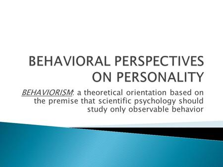 BEHAVIORISM: a theoretical orientation based on the premise that scientific psychology should study only observable behavior.
