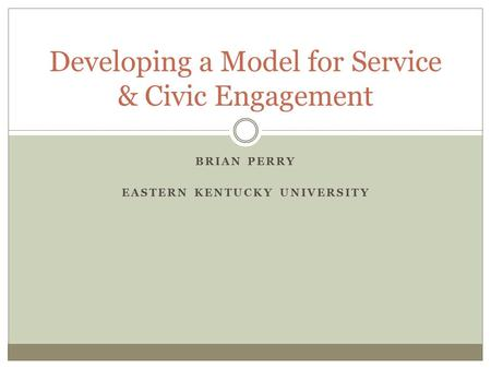 BRIAN PERRY EASTERN KENTUCKY UNIVERSITY Developing a Model for Service & Civic Engagement.