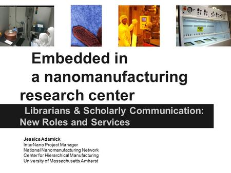 Embedded in a nanomanufacturing research center Librarians & Scholarly Communication: New Roles and Services Jessica Adamick InterNano Project Manager.
