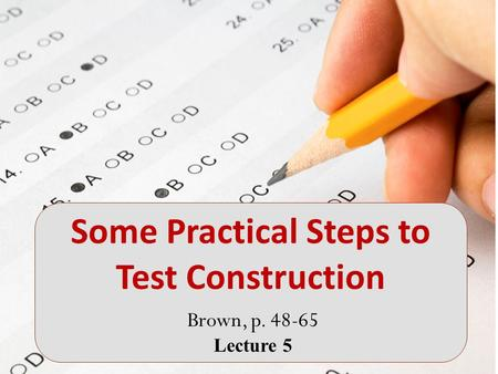 Brown, p. 48-65 Lecture 5 Some Practical Steps to Test Construction.
