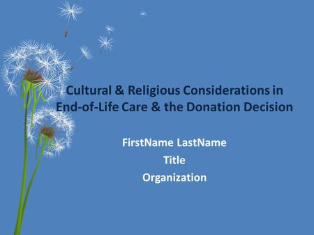 Cultural & Religious Considerations in End-of-Life Care & the Donation Decision FirstName LastName Title Organization.