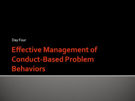Day Four.  Quickly identify and correctly address each type of behavior before learning is disrupted  Let's look again at the types of problem conduct-based.