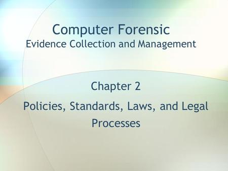 Chapter 2 Policies, Standards, Laws, and Legal Processes Computer Forensic Evidence Collection and Management.