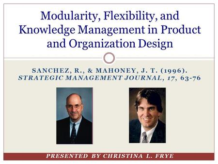SANCHEZ, R., & MAHONEY, J. T. (1996). STRATEGIC MANAGEMENT JOURNAL, 17, 63-76 PRESENTED BY CHRISTINA L. FRYE Modularity, Flexibility, and Knowledge Management.