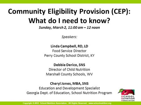 Copyright © 2012 School Nutrition Association. All Rights Reserved. www.schoolnutrition.org Community Eligibility Provision (CEP): What do I need to know?