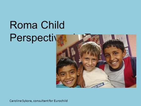 Roma Child Perspectives in Europe Caroline Sykora, consultant for Eurochild.