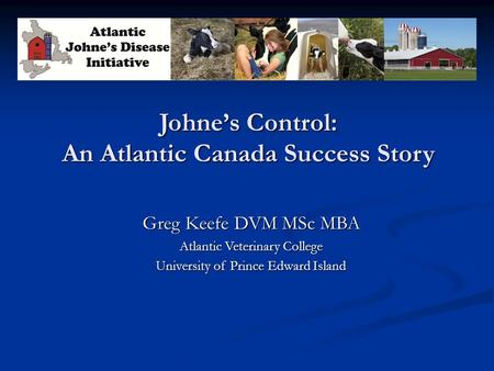 Johne's Control: An Atlantic Canada Success Story Greg Keefe DVM MSc MBA Atlantic Veterinary College University of Prince Edward Island.