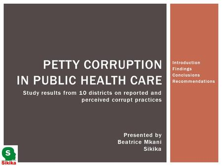 Introduction Findings Conclusions Recommendations PETTY CORRUPTION IN PUBLIC HEALTH CARE Presented by Beatrice Mkani Sikika Study results from 10 districts.