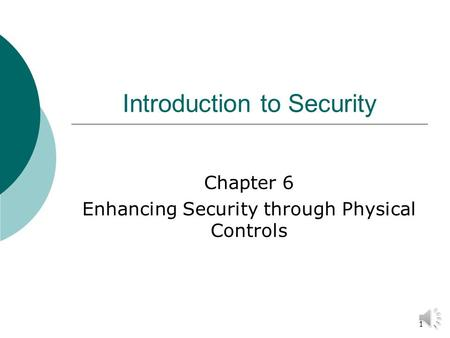 1 Introduction to Security Chapter 6 Enhancing Security through Physical Controls.