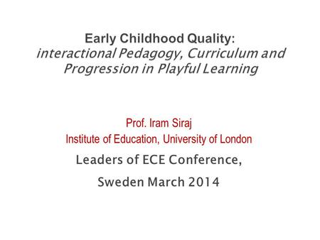 Prof. Iram Siraj Institute of Education, University of London Leaders of ECE Conference, Sweden March 2014.