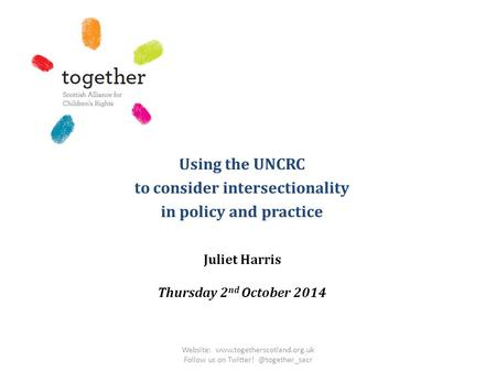 Using the UNCRC to consider intersectionality in policy and practice Juliet Harris Thursday 2 nd October 2014 Website: www.togetherscotland.org.uk Follow.