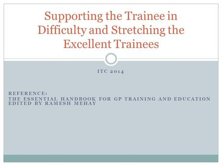 ITC 2014 REFERENCE: THE ESSENTIAL HANDBOOK FOR GP TRAINING AND EDUCATION EDITED BY RAMESH MEHAY Supporting the Trainee in Difficulty and Stretching the.