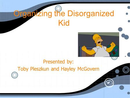 Organizing the Disorganized Kid Presented by: Toby Pleszkun and Hayley McGovern.