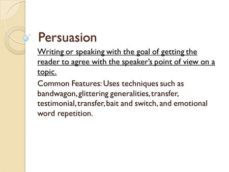 Persuasion Writing or speaking with the goal of getting the reader to agree with the speaker's point of view on a topic. Common Features: Uses techniques.