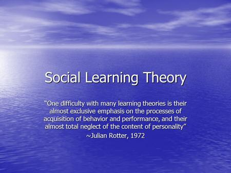 "Social Learning Theory ""One difficulty with many learning theories is their almost exclusive emphasis on the processes of acquisition of behavior and performance,"