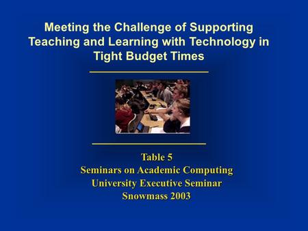 Meeting the Challenge of Supporting Teaching and Learning with Technology in Tight Budget Times Table 5 Seminars on Academic Computing University Executive.
