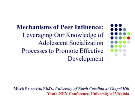 Mechanisms of Peer Influence: Leveraging Our Knowledge of Adolescent Socialization Processes to Promote Effective Development Mitch Prinstein, Ph.D., University.