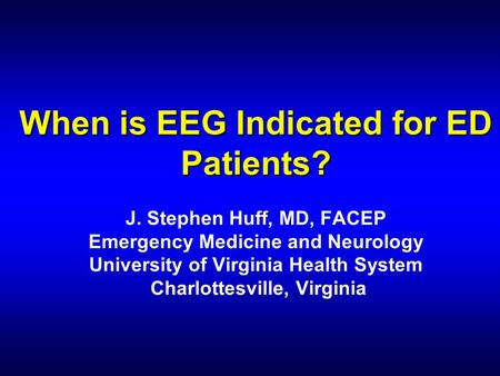 When is EEG Indicated for ED Patients? When is EEG Indicated for ED Patients? J. Stephen Huff, MD, FACEP Emergency Medicine and Neurology University of.