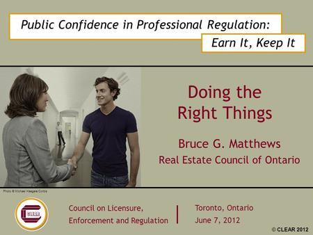 Public Confidence in Professional Regulation: Earn It, Keep It Council on Licensure, Enforcement and Regulation Toronto, Ontario June 7, 2012 Photo © Michael.