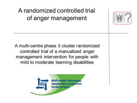 A multi-centre phase 3 cluster randomized controlled trial of a manualized anger management intervention for people with mild to moderate learning disabilities.